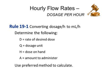 Hourly Flow Rates – DOSAGE PER HOUR Rule 19-1 Rule 19-1 Converting dosage/h to mL/h Determine the following: D = rate of desired dose Q = dosage unit.