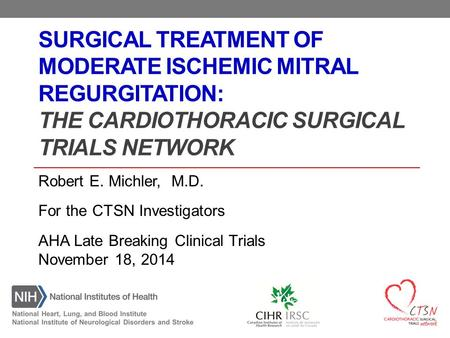 SURGICAL TREATMENT OF MODERATE ISCHEMIC MITRAL REGURGITATION: THE CARDIOTHORACIC SURGICAL TRIALS NETWORK Robert E. Michler, M.D. For the CTSN Investigators.