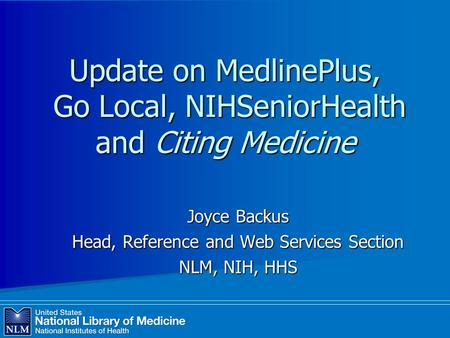 Update on MedlinePlus, Go Local, NIHSeniorHealth and Citing Medicine Joyce Backus Head, Reference and Web Services Section NLM, NIH, HHS.