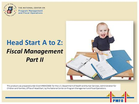 Head Start A to Z: Fiscal Management Part II This product was prepared under Grant #90HC0006 for the U.S. Department of Health and Human Services, Administration.