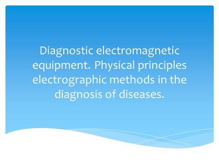 Diagnostic electromagnetic equipment. Physical principles electrographic methods in the diagnosis of diseases.