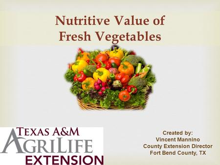 Nutritive Value of Fresh Vegetables Created by: Vincent Mannino County Extension Director Fort Bend County, TX.