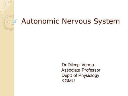 Autonomic Nervous System Dr Dileep Verma Associate Professor Deptt of Physiology KGMU.
