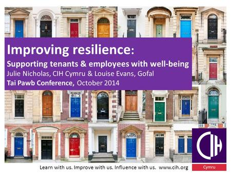 Learn with us. Improve with us. Influence with us. www.cih.org Improving resilience : Supporting tenants & employees with well-being Julie Nicholas, CIH.