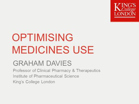 OPTIMISING MEDICINES USE GRAHAM DAVIES Professor of Clinical Pharmacy & Therapeutics Institute of Pharmaceutical Science King's College London.