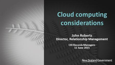 Department of Internal Affairs Cloud computing considerations John Roberts Director, Relationship Management CRI Records Managers 11 June 2015.