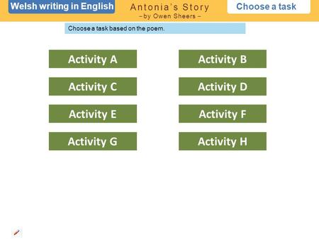 Welsh writing in English Choose a task Antonia's Story – by Owen Sheers – Choose a task based on the poem. Activity A Activity C Activity E Activity GActivity.