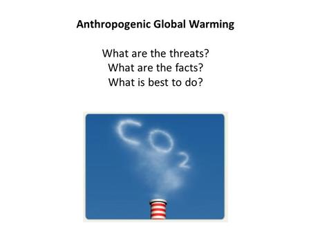 Anthropogenic Global Warming What are the threats? What are the facts? What is best to do?