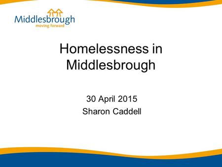 Homelessness in Middlesbrough 30 April 2015 Sharon Caddell.