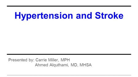 Hypertension and Stroke Presented by: Carrie Miller, MPH Ahmed Alquthami, MD, MHSA.