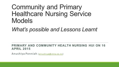 Community and Primary Healthcare Nursing Service Models What's possible and Lessons Learnt PRIMARY AND COMMUNITY HEALTH NURSING HUI ON 16 APRIL 2015 Anushiya.