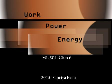 Energy ML 504: Class 6 Work Power 2013: Supriya Babu.