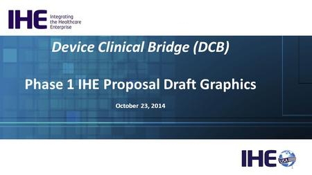Device Clinical Bridge (DCB) Phase 1 IHE Proposal Draft Graphics October 23, 2014 1.