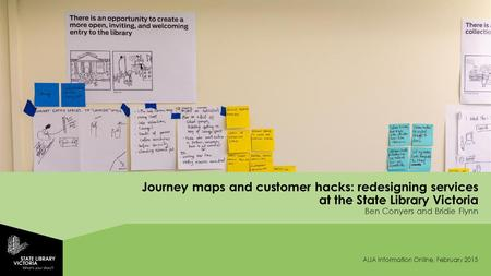 Journey maps and customer hacks: redesigning services at the State Library Victoria Ben Conyers and Bridie Flynn ALIA Information Online, February 2015.