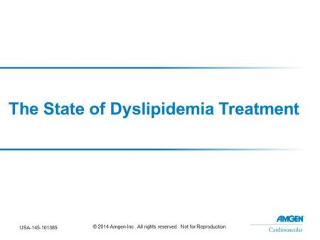 The State of Dyslipidemia Treatment USA-145-101385 © 2014 Amgen Inc. All rights reserved. Not for Reproduction.