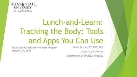 Lunch-and-Learn: Tracking the Body: Tools and Apps You Can Use Janet Bezner, PT, DPT, PhD Associate Professor Department of Physical Therapy Texas State.