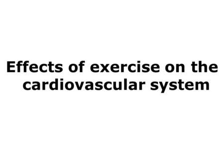 Effects of exercise on the cardiovascular system 1 Effects of exercise on the cardiovascular system.