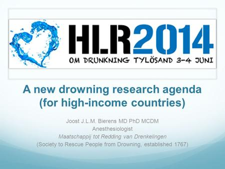 A new drowning research agenda (for high-income countries) Joost J.L.M. Bierens MD PhD MCDM Anesthesiologist Maatschappij tot Redding van Drenkelingen.
