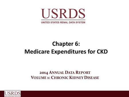 Chapter 6: Medicare Expenditures for CKD 2014 A NNUAL D ATA R EPORT V OLUME 1: C HRONIC K IDNEY D ISEASE.