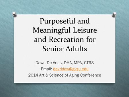 Purposeful and Meaningful Leisure and Recreation for Senior Adults Dawn De Vries, DHA, MPA, CTRS   2014 Art & Science.