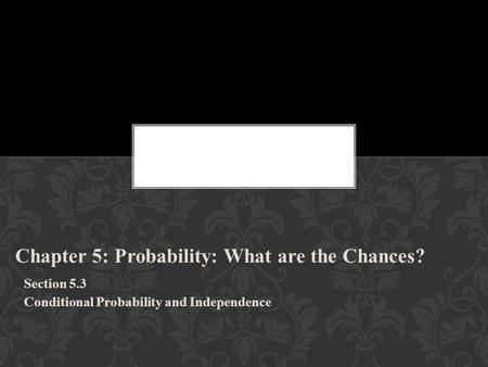 Chapter 5: Probability: What are the Chances? Section 5.3 Conditional Probability and Independence.