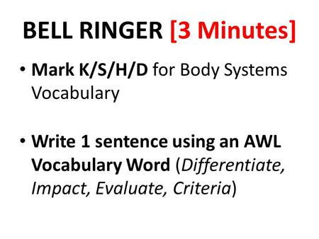 BELL RINGER [3 Minutes] Mark K/S/H/D for Body Systems Vocabulary Write 1 sentence using an AWL Vocabulary Word (Differentiate, Impact, Evaluate, Criteria)