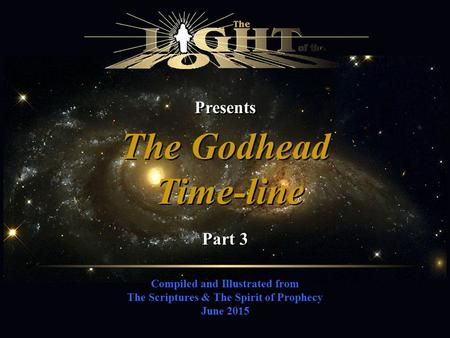 Presents Compiled and Illustrated from The Scriptures & The Spirit of Prophecy June 2015 The Godhead Time-line The Godhead Time-line Part 3.