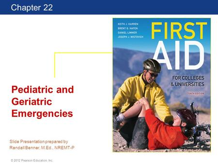 First Aid for Colleges and Universities 10th Edition Chapter 22 © 2012 Pearson Education, Inc. Pediatric and Geriatric Emergencies Slide Presentation prepared.