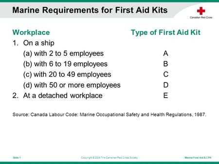 Marine First Aid & CPRCopyright © 2006 The Canadian Red Cross SocietySlide 1 Marine Requirements for First Aid Kits Workplace Type of First Aid Kit 1.