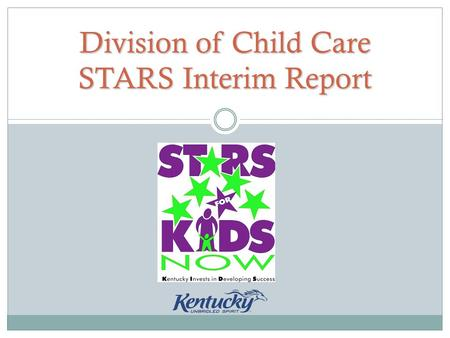 Division of Child Care STARS Interim Report. What is an interim report? Programs participating in the STARS for KIDS NOW program must demonstrate continued.