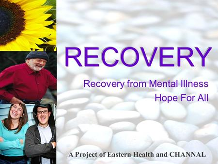 A Project of Eastern Health and CHANNAL RECOVERY Recovery from Mental Illness Hope For All.