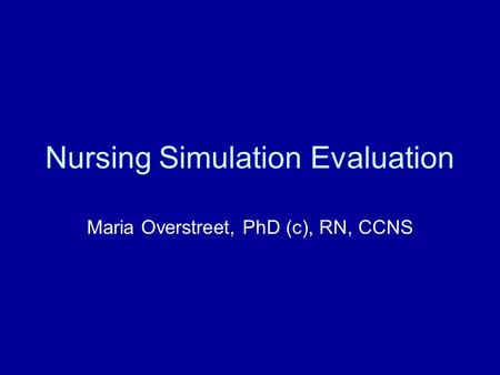 Nursing Simulation Evaluation Maria Overstreet, PhD (c), RN, CCNS.