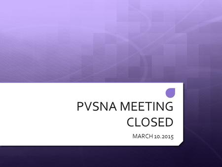 "PVSNA MEETING CLOSED MARCH 10.2015. STATE THE MOTTO  ""YOU HAVE TO SEE IT BEFORE YOU SEE IT OR YOU NEVER WILL SEE IT """