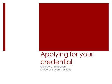 Applying for your credential College of Education Office of Student Services.