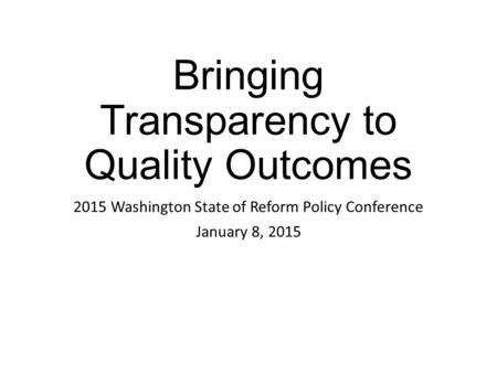 Bringing Transparency to Quality Outcomes 2015 Washington State of Reform Policy Conference January 8, 2015.