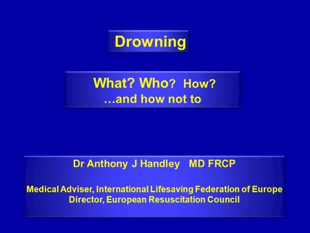 Drowning Dr Anthony J Handley MD FRCP Medical Adviser, International Lifesaving Federation of Europe Director, European Resuscitation Council Dr Anthony.