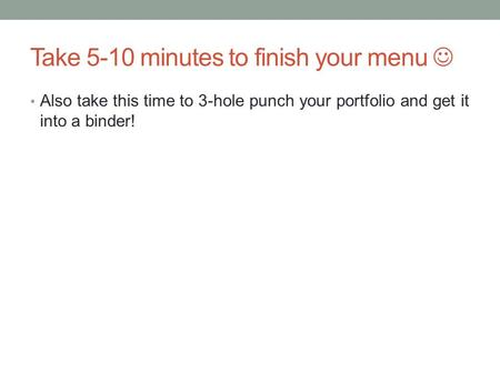 Take 5-10 minutes to finish your menu Also take this time to 3-hole punch your portfolio and get it into a binder!