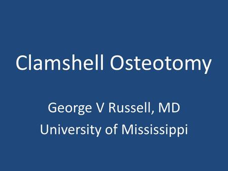 Clamshell Osteotomy George V Russell, MD University of Mississippi.