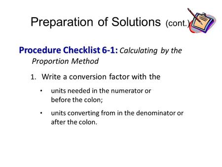Preparation of Solutions (cont.) Procedure Checklist 6-1: Procedure Checklist 6-1: Calculating by the Proportion Method 1. Write a conversion factor with.