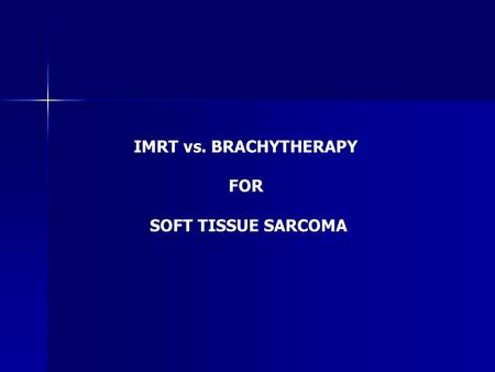 IMRT vs. BRACHYTHERAPY FOR SOFT TISSUE SARCOMA. EXTERNAL RT IN STS NCI Trial (Yang JC et al, JCO 1998) Extremity / Superficial Trunk STS (n=141) LSS Alone.