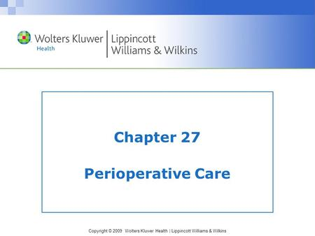 Copyright © 2009 Wolters Kluwer Health | Lippincott Williams & Wilkins Chapter 27 Perioperative Care.