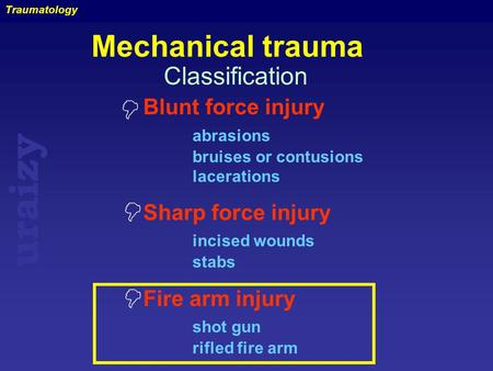 Uraizy Traumatology Mechanical trauma Blunt force injury abrasions bruises or contusions lacerations Sharp force injury incised wounds stabs Fire arm injury.