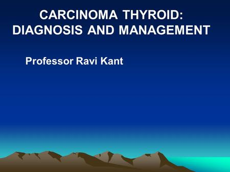 CARCINOMA THYROID: DIAGNOSIS AND MANAGEMENT Professor Ravi Kant.