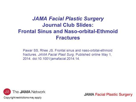 Copyright restrictions may apply JAMA Facial Plastic Surgery Journal Club Slides: Frontal Sinus and Naso-orbital-Ethmoid Fractures Pawar SS, Rhee JS. Frontal.