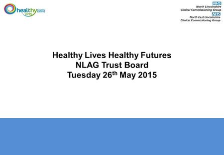 Healthy Lives Healthy Futures NLAG Trust Board Tuesday 26 th May 2015.