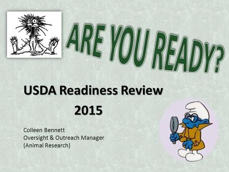 USDA Readiness Review 2015 2015 Colleen Bennett Oversight & Outreach Manager (Animal Research)