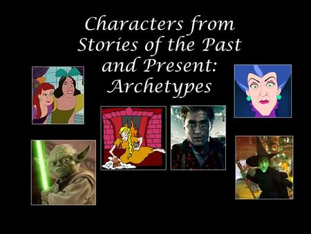 Characters from Stories of the Past and Present: Archetypes.