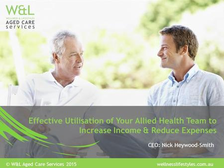 Effective Utilisation of Your Allied Health Team to Increase Income & Reduce Expenses CEO: Nick Heywood-Smith © W&L Aged Care Services 2015 wellnesslifestyles.com.au.
