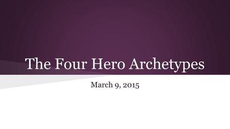 The Four Hero Archetypes March 9, 2015. Objective: The students will examine the four archetypal heroes in literature and categorize Pi based on those.