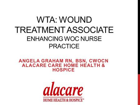 WTA: WOUND TREATMENT ASSOCIATE ENHANCING WOC NURSE PRACTICE ANGELA GRAHAM RN, BSN, CWOCN ALACARE CARE HOME HEALTH & HOSPICE.